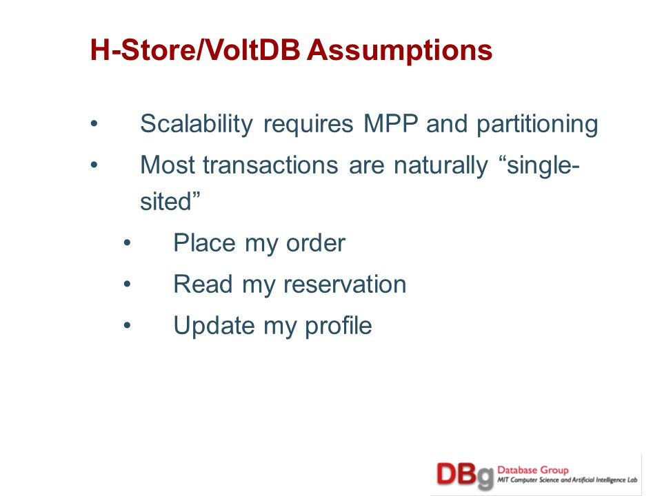 H-Store/VoltDB Assumptions Scalability requires MPP and partitioning Most transactions are naturally single- sited Place my order Read my reservation Update my profile