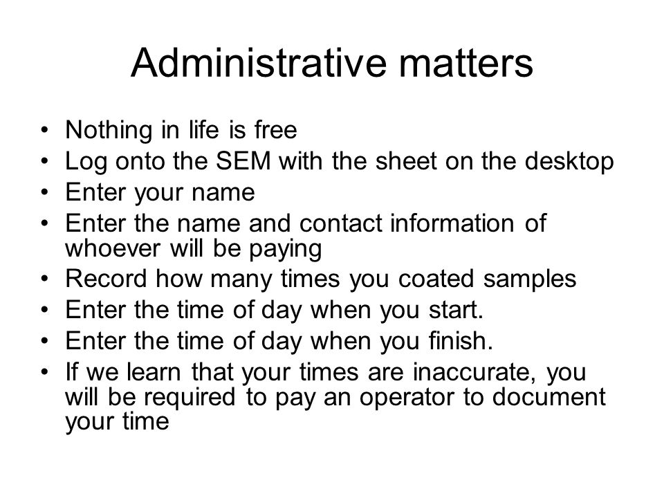 Administrative matters Nothing in life is free Log onto the SEM with the sheet on the desktop Enter your name Enter the name and contact information o