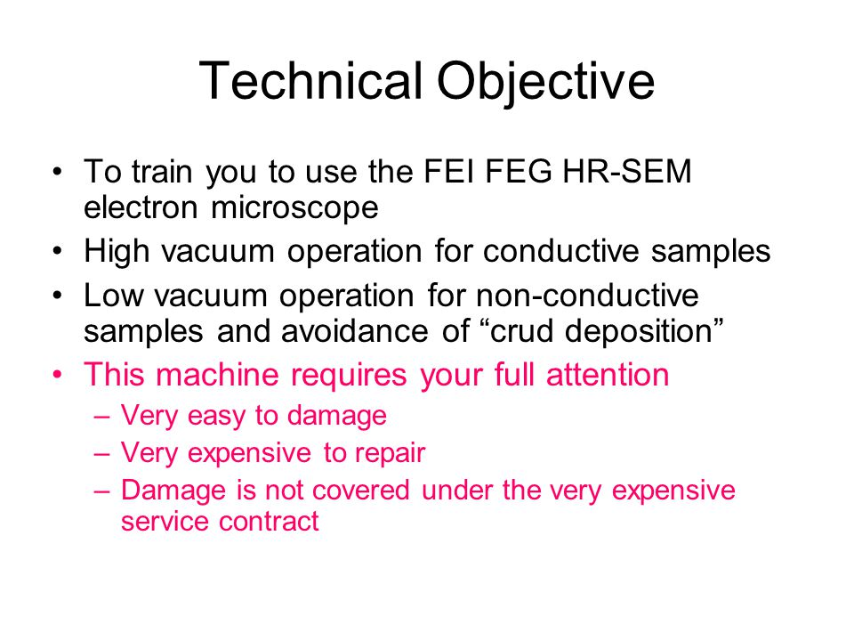 Technical Objective To train you to use the FEI FEG HR-SEM electron microscope High vacuum operation for conductive samples Low vacuum operation for n