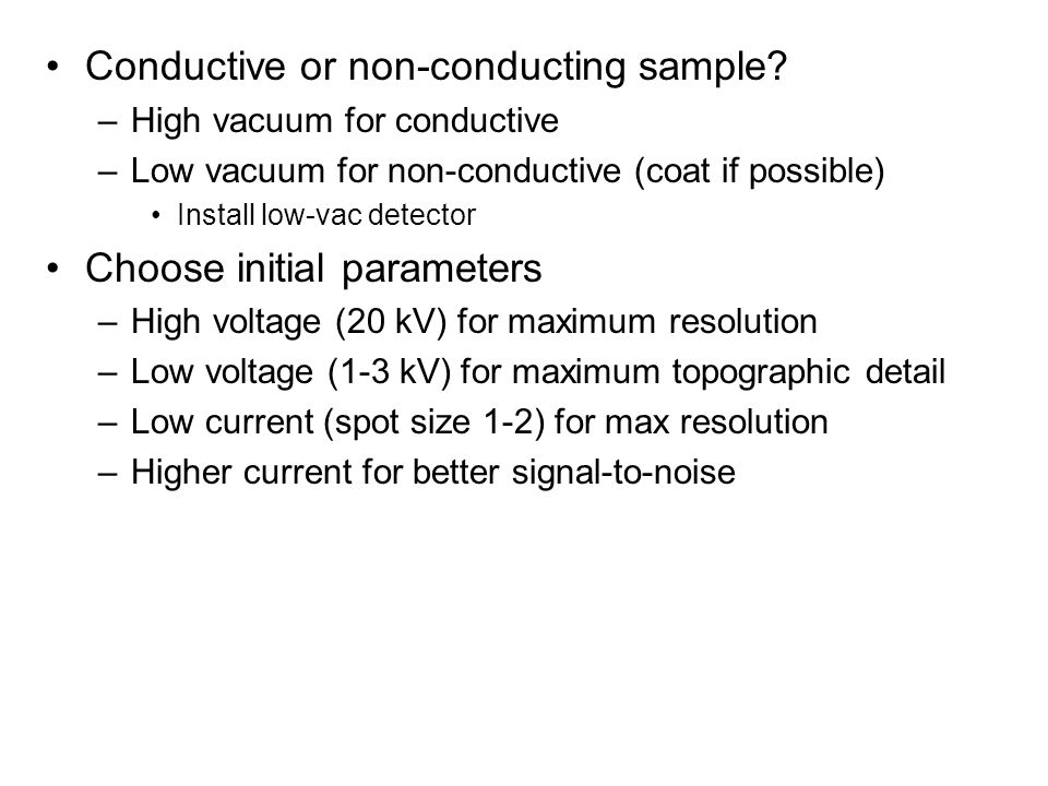 Conductive or non-conducting sample? –High vacuum for conductive –Low vacuum for non-conductive (coat if possible) Install low-vac detector Choose ini
