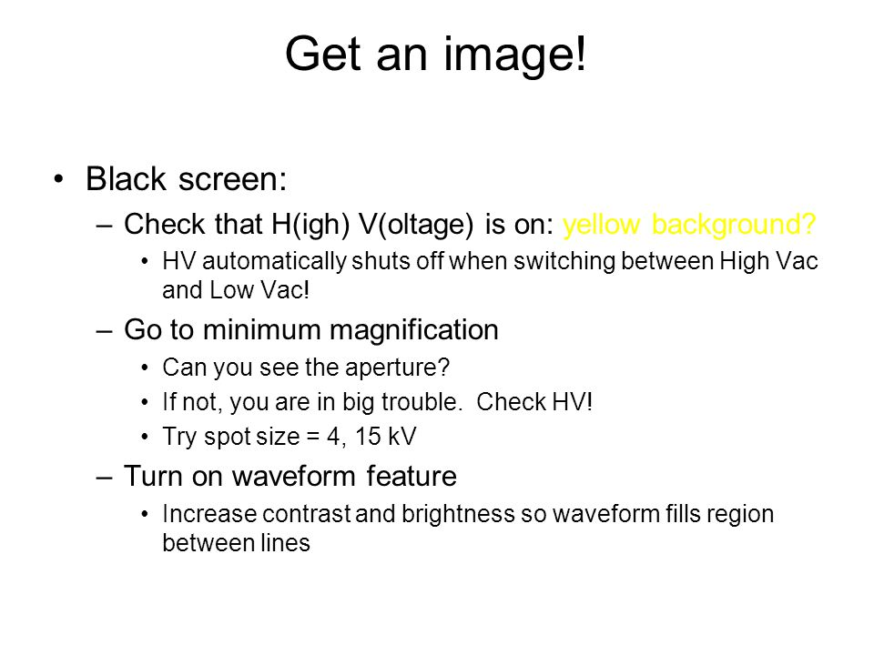 Get an image! Black screen: –Check that H(igh) V(oltage) is on: yellow background? HV automatically shuts off when switching between High Vac and Low