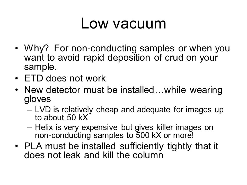 Low vacuum Why? For non-conducting samples or when you want to avoid rapid deposition of crud on your sample. ETD does not work New detector must be i