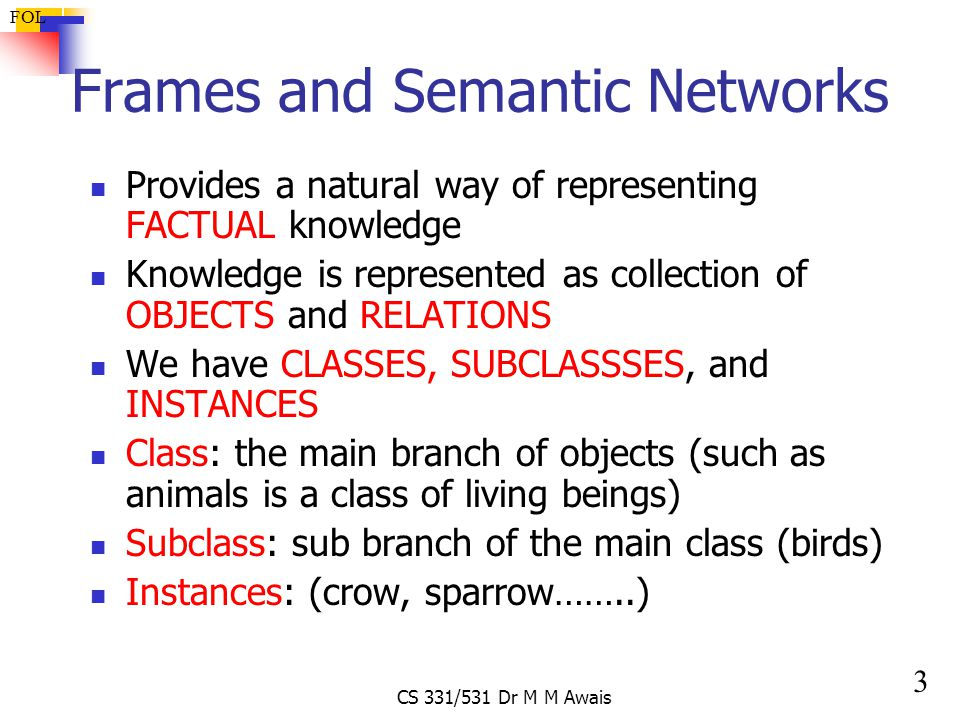 3 FOL CS 331/531 Dr M M Awais Frames and Semantic Networks Provides a natural way of representing FACTUAL knowledge Knowledge is represented as collection of OBJECTS and RELATIONS We have CLASSES, SUBCLASSSES, and INSTANCES Class: the main branch of objects (such as animals is a class of living beings) Subclass: sub branch of the main class (birds) Instances: (crow, sparrow……..)