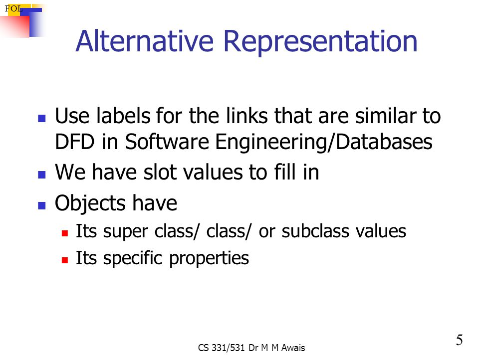 5 FOL CS 331/531 Dr M M Awais Alternative Representation Use labels for the links that are similar to DFD in Software Engineering/Databases We have slot values to fill in Objects have Its super class/ class/ or subclass values Its specific properties