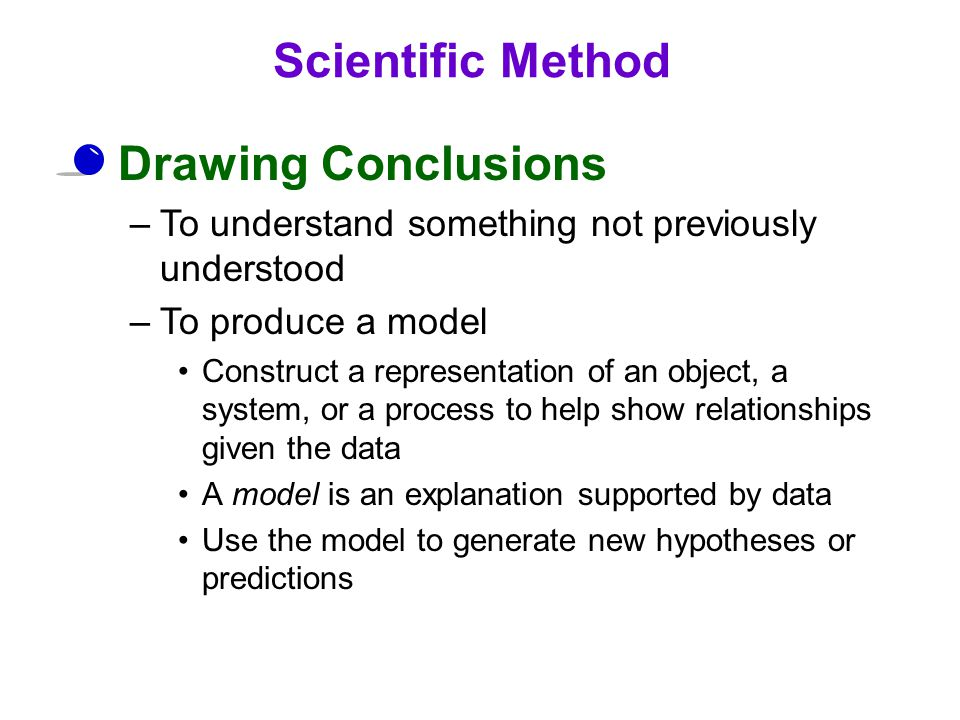 Drawing Conclusions –To understand something not previously understood –To produce a model Construct a representation of an object, a system, or a process to help show relationships given the data A model is an explanation supported by data Use the model to generate new hypotheses or predictions Scientific Method