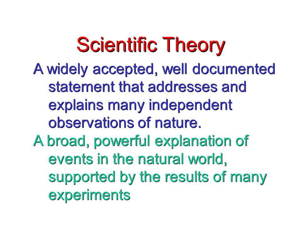 Scientific Theory A widely accepted, well documented statement that addresses and explains many independent observations of nature.