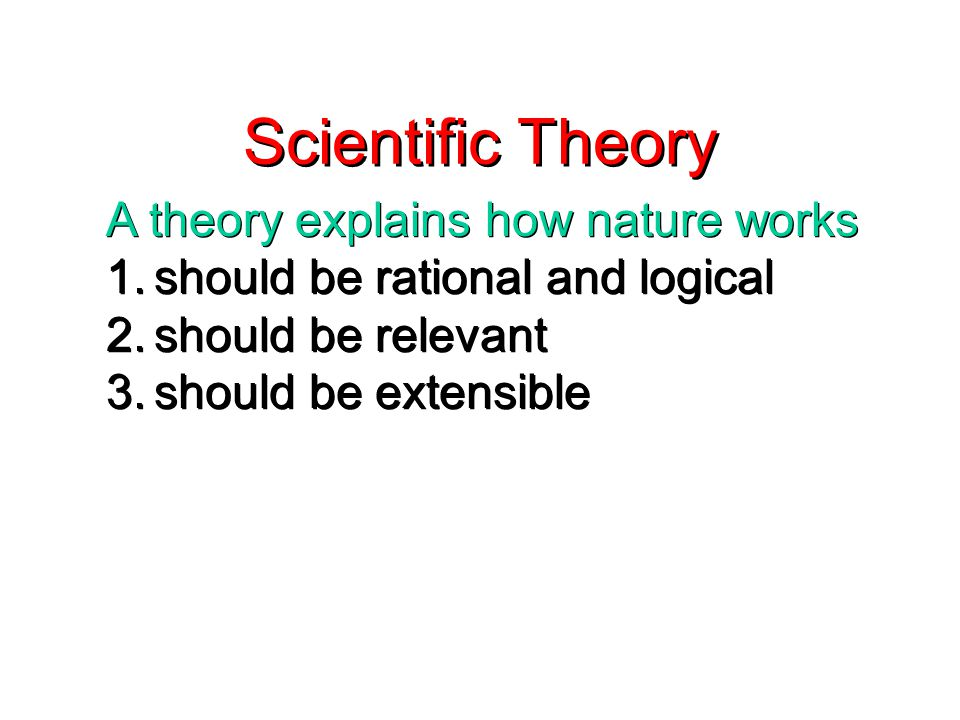 Scientific Theory A theory explains how nature works 1.should be rational and logical 2.should be relevant 3.should be extensible A theory explains how nature works 1.should be rational and logical 2.should be relevant 3.should be extensible