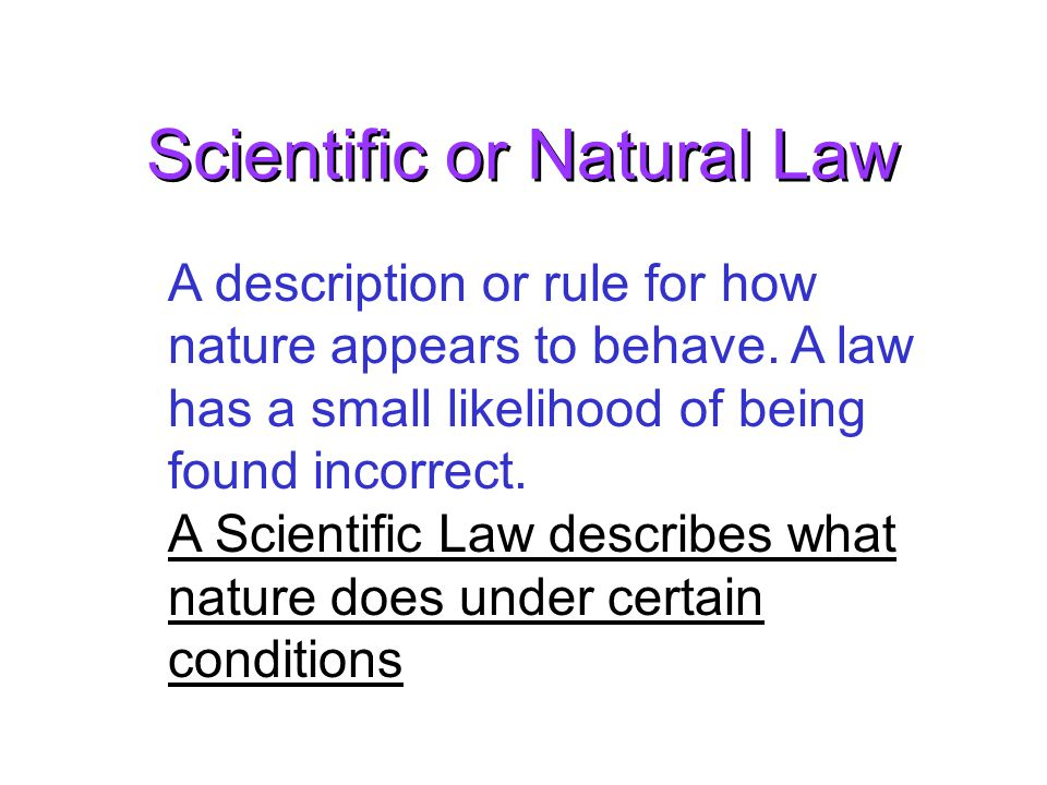 Scientific or Natural Law A description or rule for how nature appears to behave.