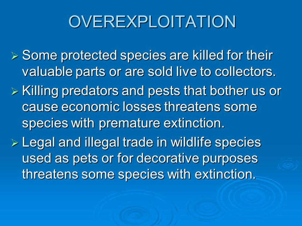 OVEREXPLOITATION  Some protected species are killed for their valuable parts or are sold live to collectors.