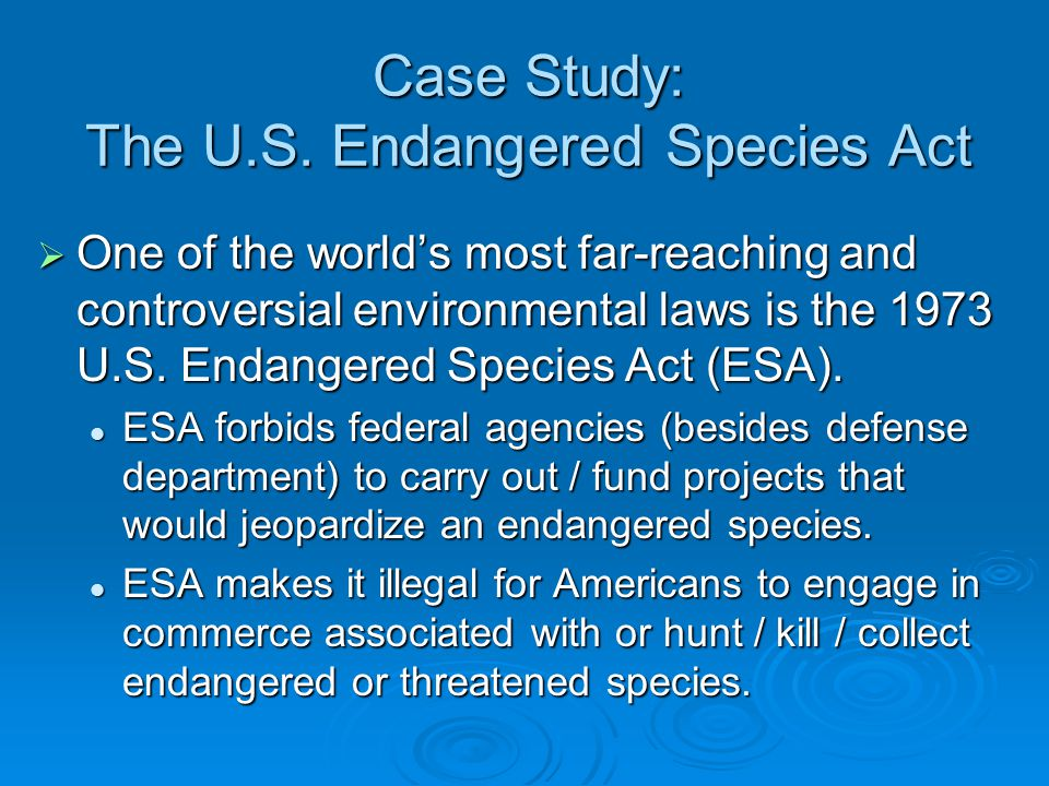 Case Study: The U.S. Endangered Species Act  One of the world's most far-reaching and controversial environmental laws is the 1973 U.S. Endangered Sp