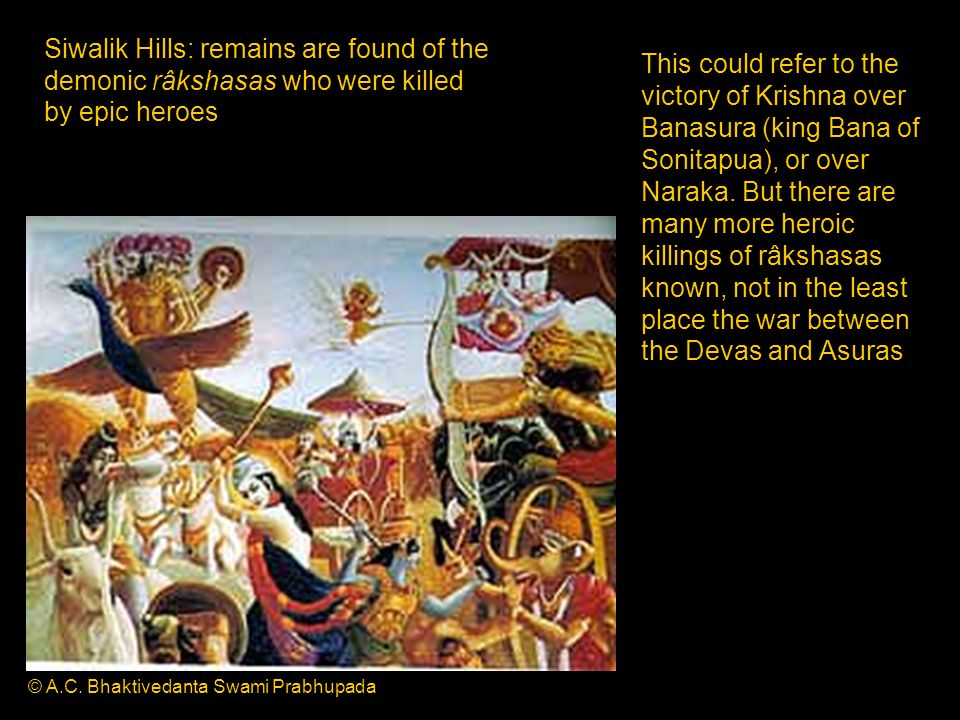 Siwalik Hills: remains are found of the demonic râkshasas who were killed by epic heroes This could refer to the victory of Krishna over Banasura (king Bana of Sonitapua), or over Naraka.