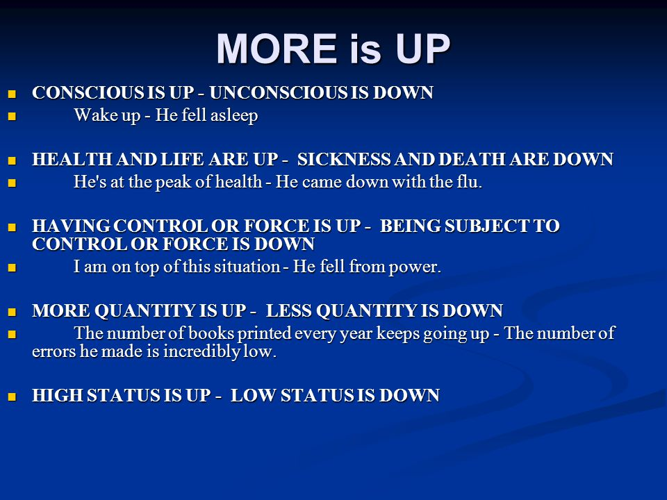 MORE is UP CONSCIOUS IS UP - UNCONSCIOUS IS DOWN CONSCIOUS IS UP - UNCONSCIOUS IS DOWN Wake up - He fell asleep Wake up - He fell asleep HEALTH AND LIFE ARE UP - SICKNESS AND DEATH ARE DOWN HEALTH AND LIFE ARE UP - SICKNESS AND DEATH ARE DOWN He s at the peak of health - He came down with the flu.
