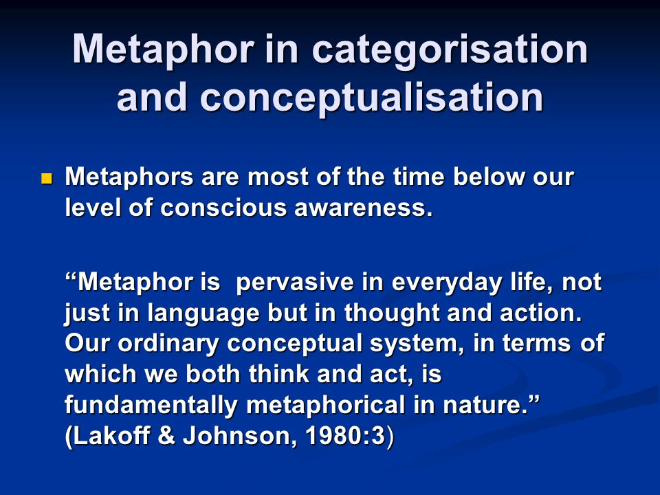 Metaphor in categorisation and conceptualisation Metaphors are most of the time below our level of conscious awareness.