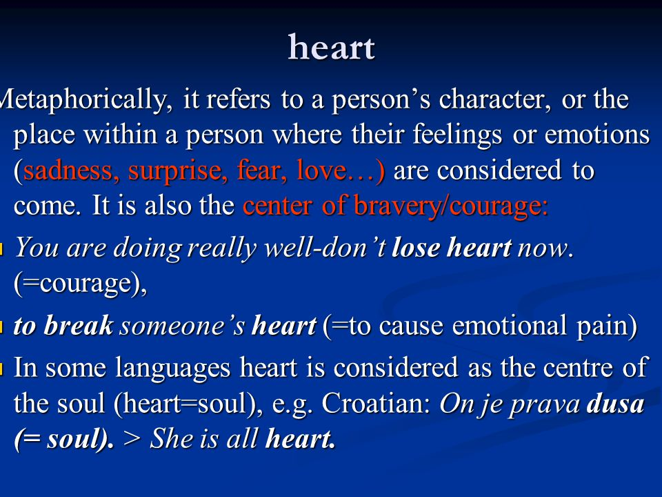 heart Metaphorically, it refers to a person's character, or the place within a person where their feelings or emotions (sadness, surprise, fear, love…) are considered to come.