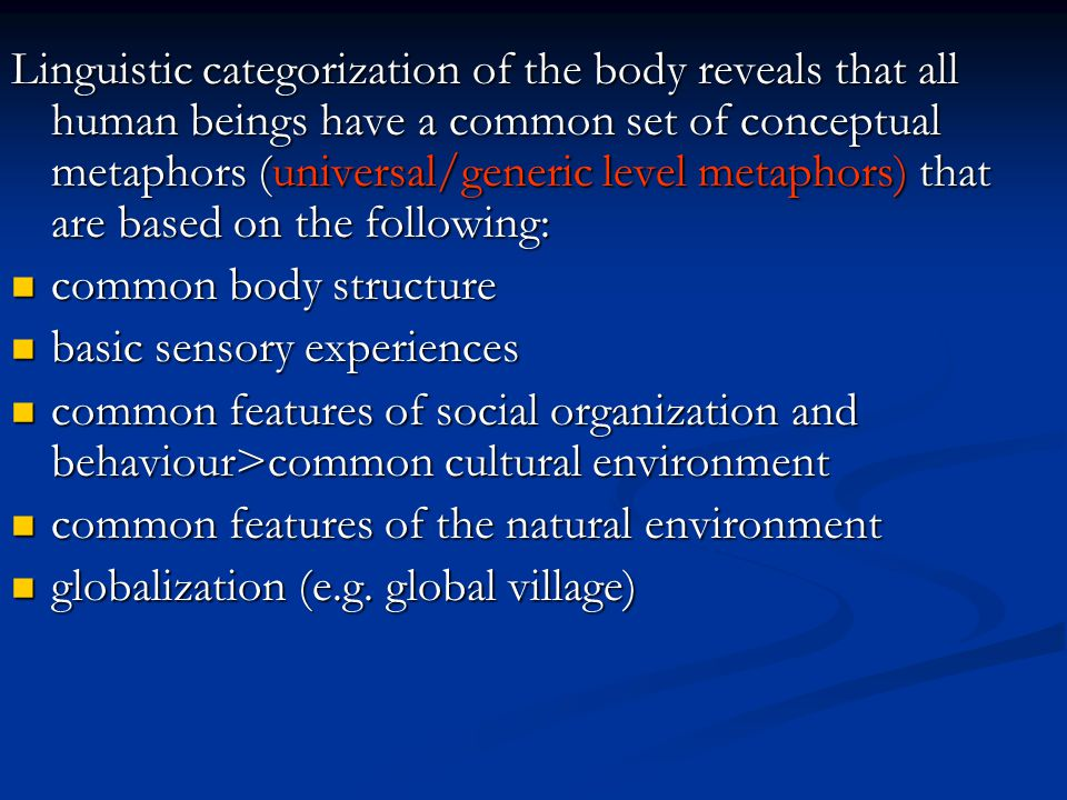 Linguistic categorization of the body reveals that all human beings have a common set of conceptual metaphors (universal/generic level metaphors) that are based on the following: common body structure common body structure basic sensory experiences basic sensory experiences common features of social organization and behaviour>common cultural environment common features of social organization and behaviour>common cultural environment common features of the natural environment common features of the natural environment globalization (e.g.