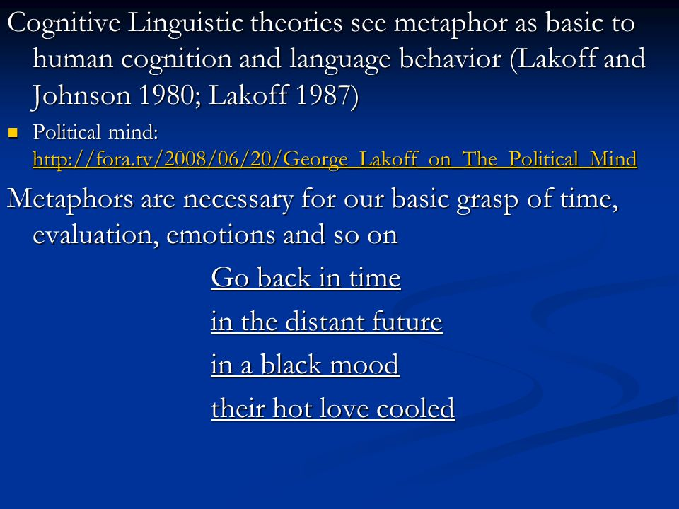 Cognitive Linguistic theories see metaphor as basic to human cognition and language behavior (Lakoff and Johnson 1980; Lakoff 1987) Political mind: http://fora.tv/2008/06/20/George_Lakoff_on_The_Political_Mind Political mind: http://fora.tv/2008/06/20/George_Lakoff_on_The_Political_Mind http://fora.tv/2008/06/20/George_Lakoff_on_The_Political_Mind Metaphors are necessary for our basic grasp of time, evaluation, emotions and so on Go back in time in the distant future in a black mood their hot love cooled