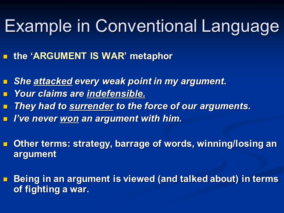 Example in Conventional Language the 'ARGUMENT IS WAR' metaphor the 'ARGUMENT IS WAR' metaphor She attacked every weak point in my argument.