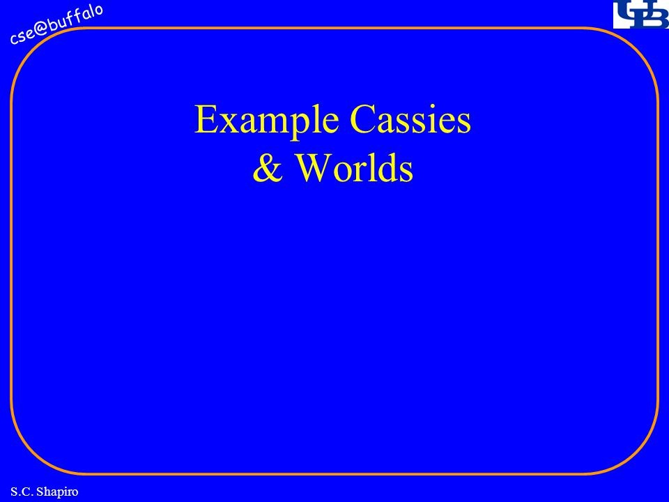 cse@buffalo S.C. Shapiro Example Cassies & Worlds