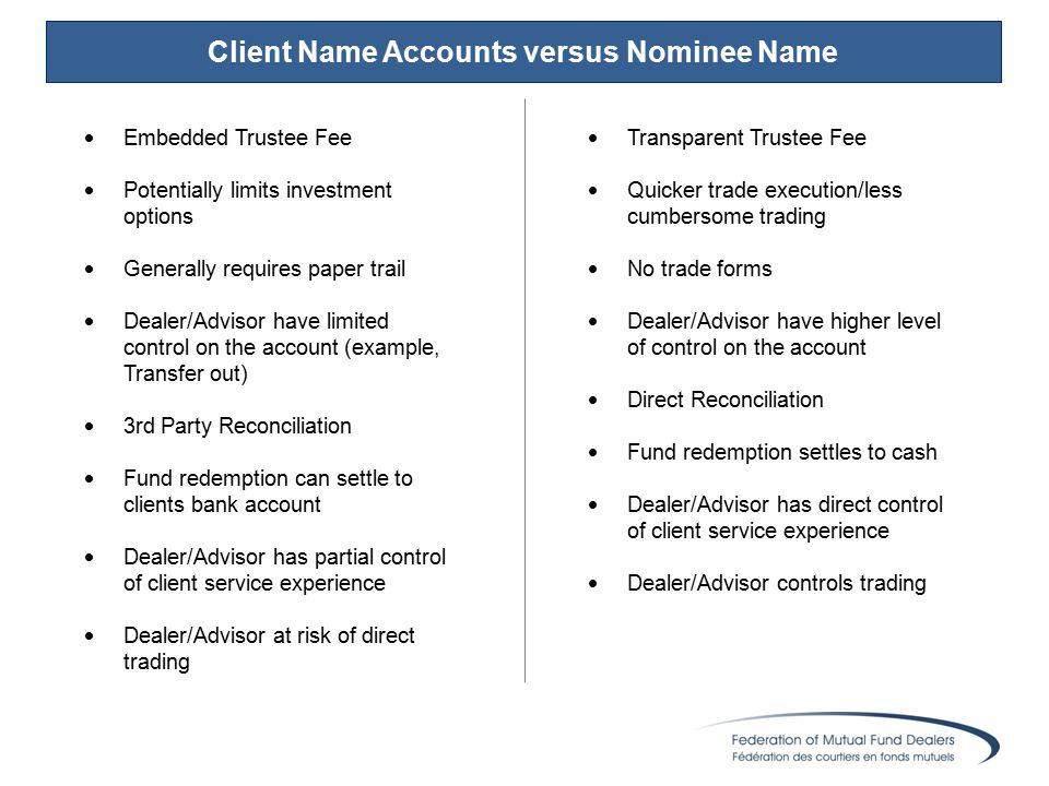 Client Name Accounts versus Nominee Name  Embedded Trustee Fee  Potentially limits investment options  Generally requires paper trail  Dealer/Advisor have limited control on the account (example, Transfer out)  3rd Party Reconciliation  Fund redemption can settle to clients bank account  Dealer/Advisor has partial control of client service experience  Dealer/Advisor at risk of direct trading  Transparent Trustee Fee  Quicker trade execution/less cumbersome trading  No trade forms  Dealer/Advisor have higher level of control on the account  Direct Reconciliation  Fund redemption settles to cash  Dealer/Advisor has direct control of client service experience  Dealer/Advisor controls trading