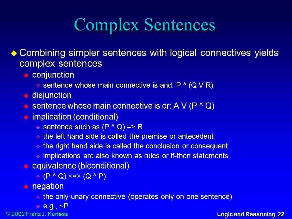 © 2002 Franz J. Kurfess Logic and Reasoning 22 Complex Sentences  Combining simpler sentences with logical connectives yields complex sentences  con