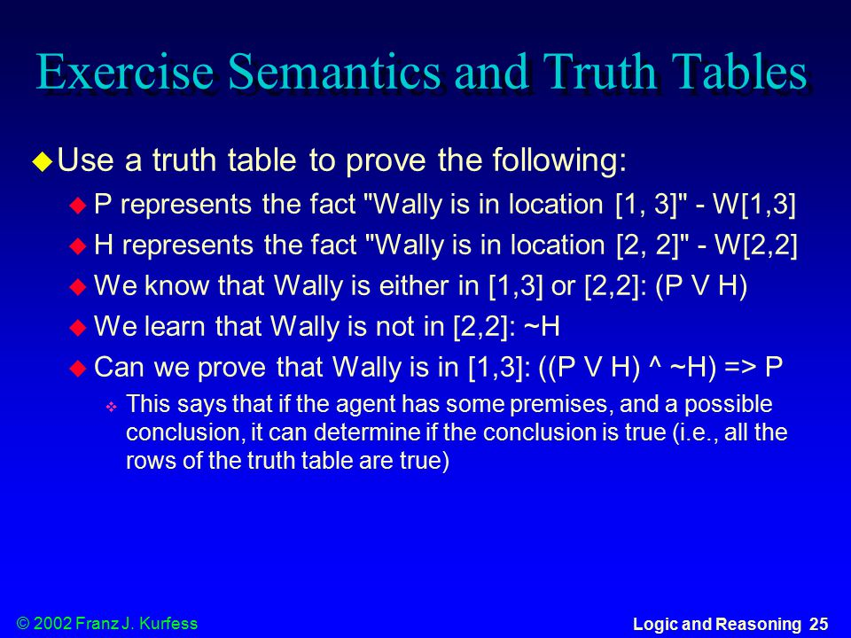© 2002 Franz J. Kurfess Logic and Reasoning 25 Exercise Semantics and Truth Tables  Use a truth table to prove the following:  P represents the fact
