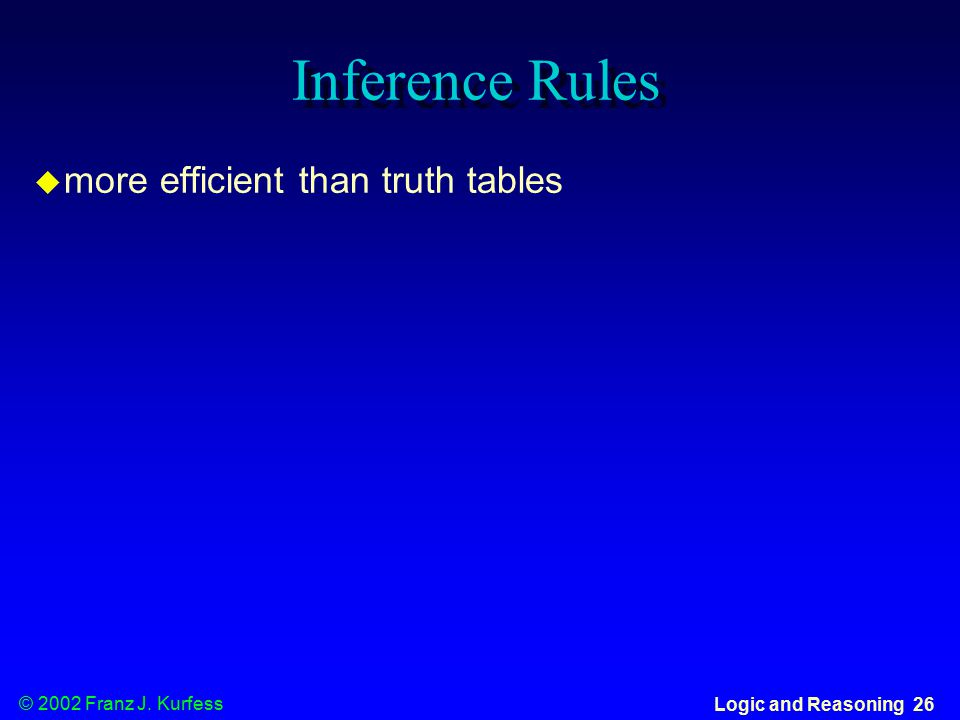 © 2002 Franz J. Kurfess Logic and Reasoning 26 Inference Rules  more efficient than truth tables