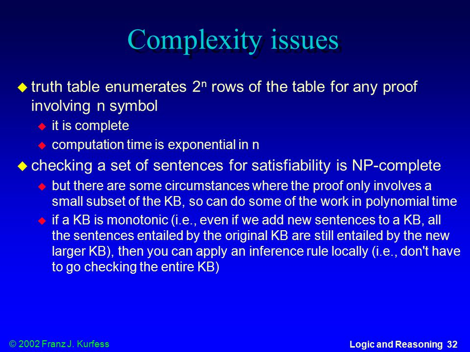 © 2002 Franz J. Kurfess Logic and Reasoning 32 Complexity issues  truth table enumerates 2 n rows of the table for any proof involving n symbol  it