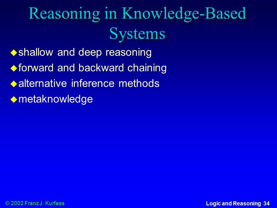 © 2002 Franz J. Kurfess Logic and Reasoning 34 Reasoning in Knowledge-Based Systems  shallow and deep reasoning  forward and backward chaining  alt