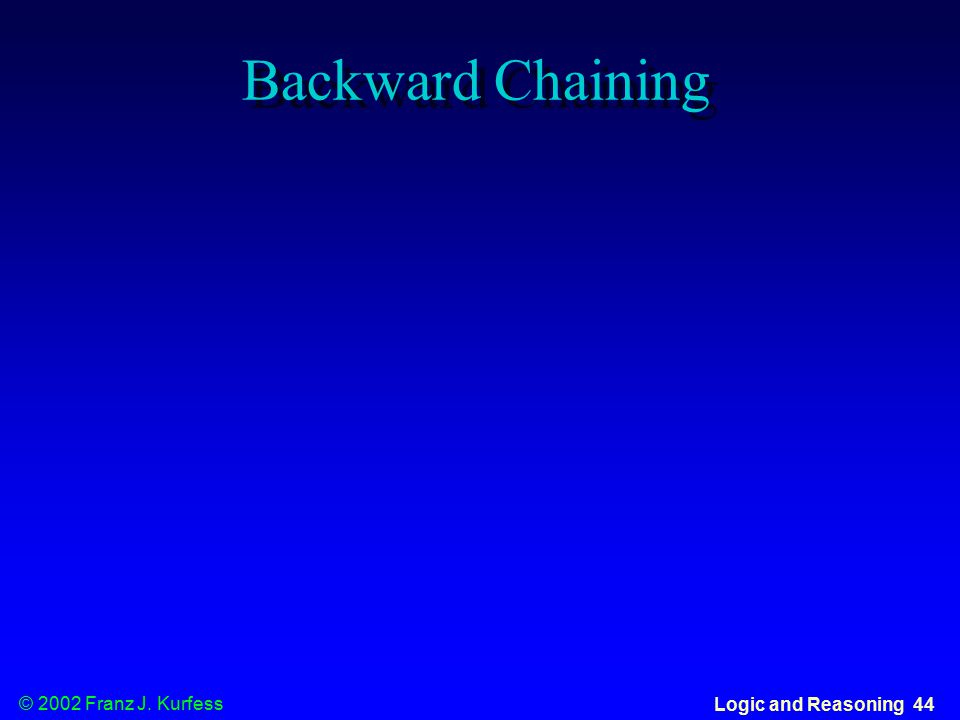 © 2002 Franz J. Kurfess Logic and Reasoning 44 Backward Chaining