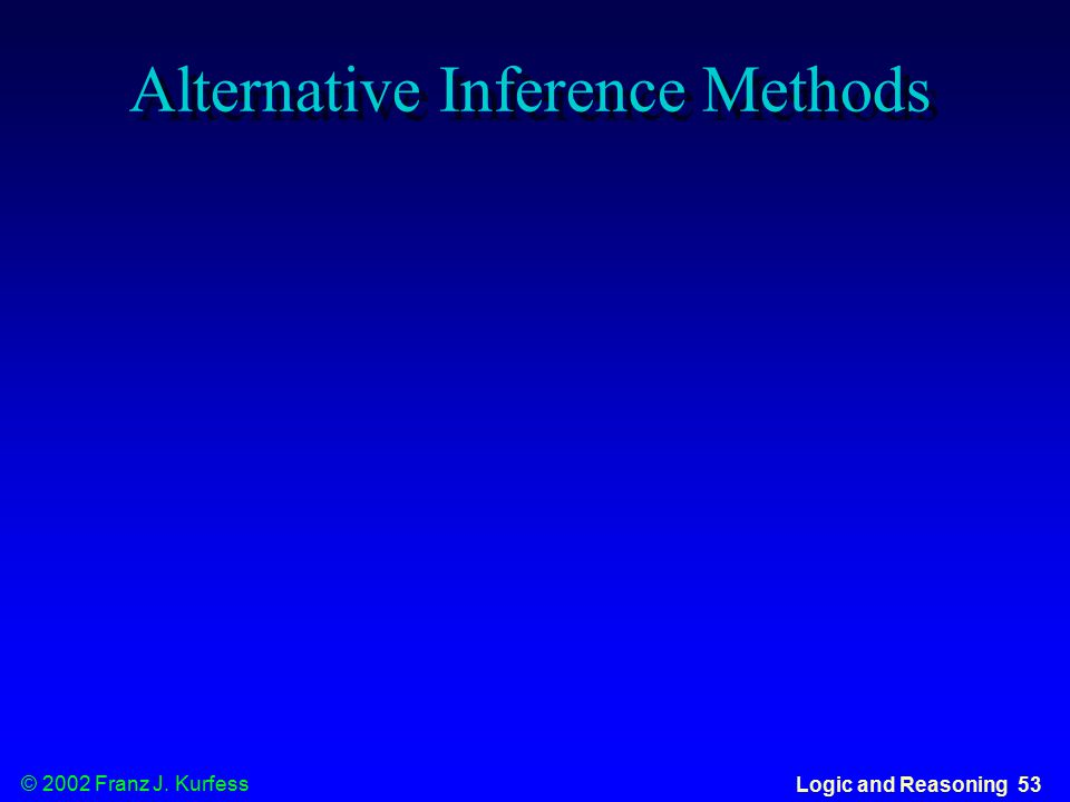 © 2002 Franz J. Kurfess Logic and Reasoning 53 Alternative Inference Methods