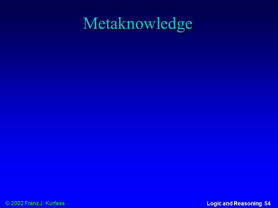 © 2002 Franz J. Kurfess Logic and Reasoning 54 Metaknowledge