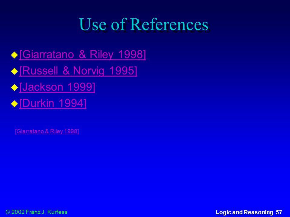 © 2002 Franz J. Kurfess Logic and Reasoning 57 Use of References  [Giarratano & Riley 1998] [Giarratano & Riley 1998]  [Russell & Norvig 1995] [Russ
