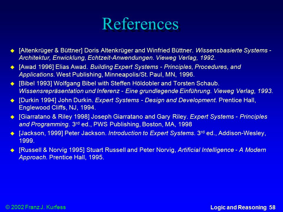 © 2002 Franz J. Kurfess Logic and Reasoning 58 References  [Altenkrüger & Büttner] Doris Altenkrüger and Winfried Büttner. Wissensbasierte Systems -