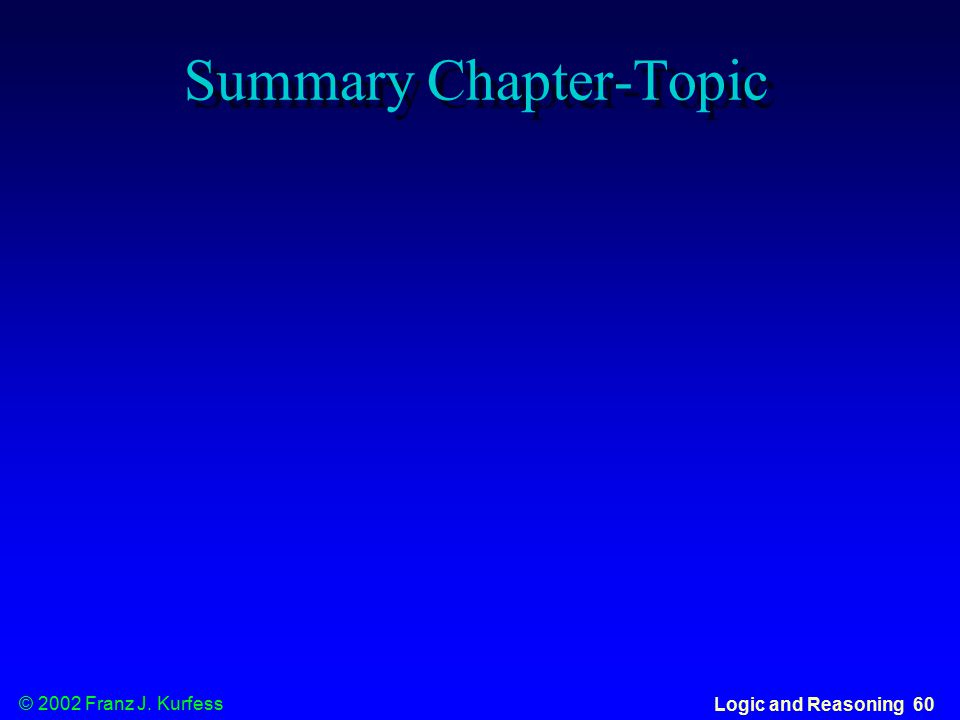 © 2002 Franz J. Kurfess Logic and Reasoning 60 Summary Chapter-Topic