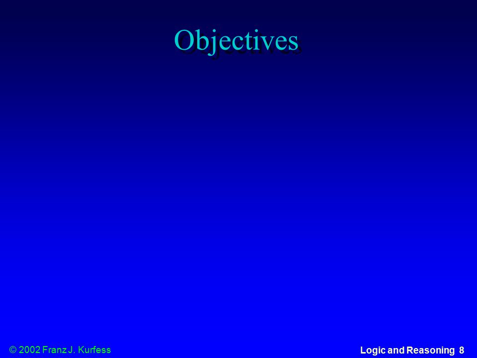 © 2002 Franz J. Kurfess Logic and Reasoning 8 Objectives