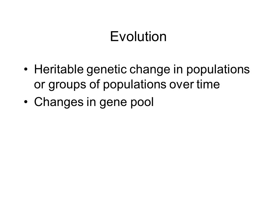 Evolution Heritable genetic change in populations or groups of populations over time Changes in gene pool