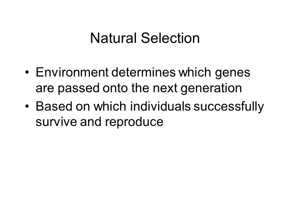 Natural Selection Environment determines which genes are passed onto the next generation Based on which individuals successfully survive and reproduce