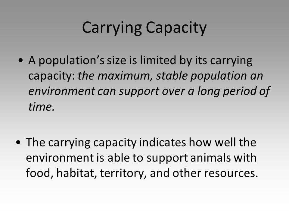 Carrying Capacity A population's size is limited by its carrying capacity: the maximum, stable population an environment can support over a long period of time.
