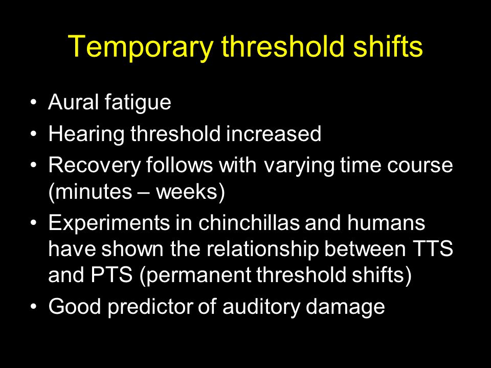 Temporary threshold shifts Aural fatigue Hearing threshold increased Recovery follows with varying time course (minutes – weeks) Experiments in chinchillas and humans have shown the relationship between TTS and PTS (permanent threshold shifts) Good predictor of auditory damage