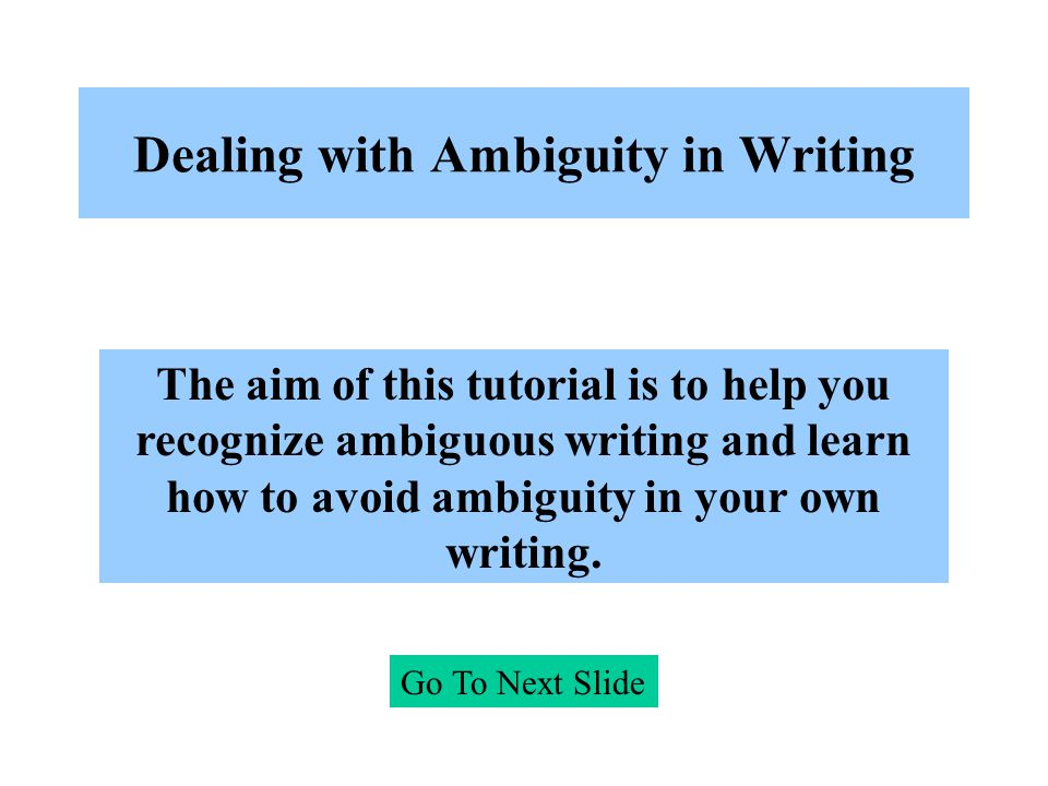 Dealing with Ambiguity in Writing Go To Next Slide The aim of this tutorial is to help you recognize ambiguous writing and learn how to avoid ambiguit