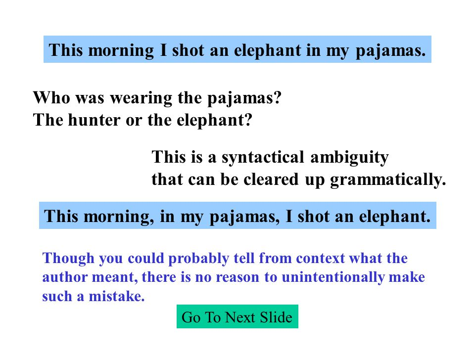 This morning I shot an elephant in my pajamas. Who was wearing the pajamas? The hunter or the elephant? This is a syntactical ambiguity that can be cl