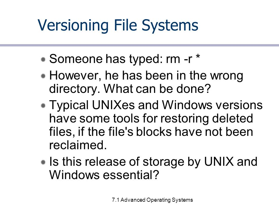 7.2 Advanced Operating Systems The File System s problem Key problem with current approach is that user actions have immediate and irrevocable effect on the disk storage.