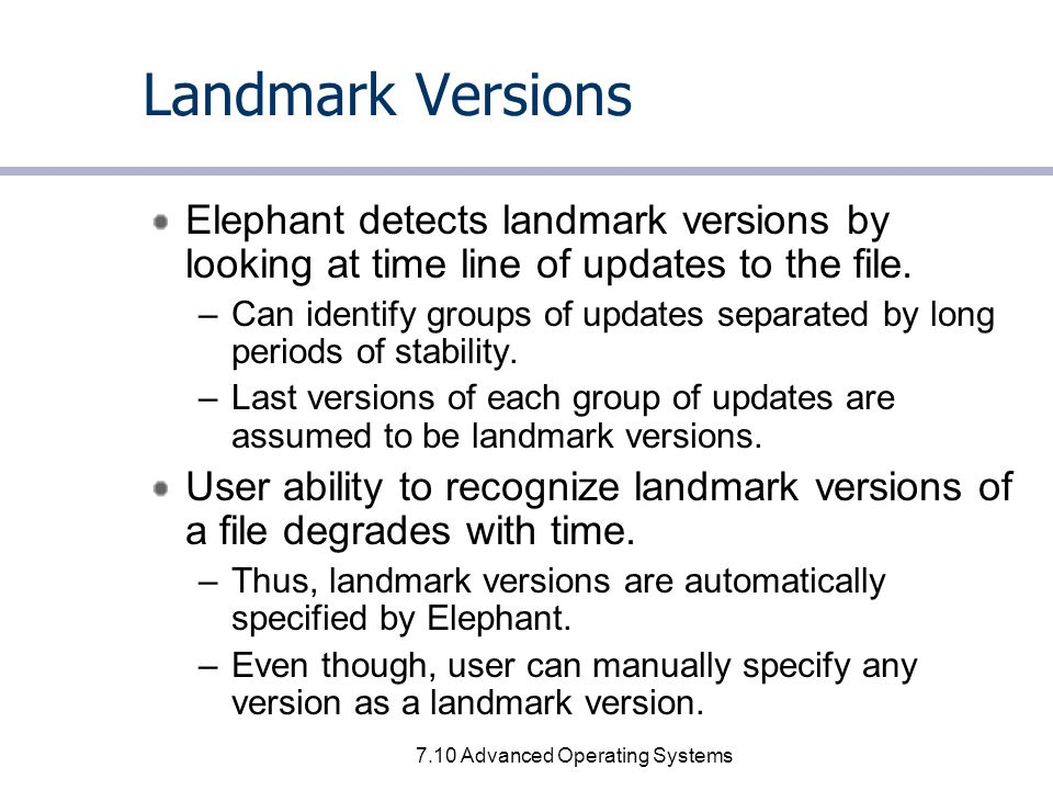 7.10 Advanced Operating Systems Landmark Versions Elephant detects landmark versions by looking at time line of updates to the file.