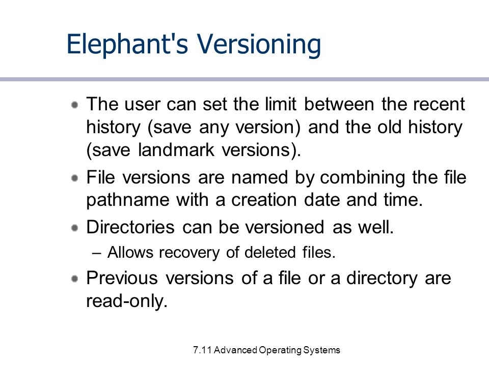 7.11 Advanced Operating Systems Elephant s Versioning The user can set the limit between the recent history (save any version) and the old history (save landmark versions).