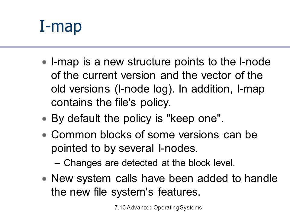 7.13 Advanced Operating Systems I-map I-map is a new structure points to the I-node of the current version and the vector of the old versions (I-node log).