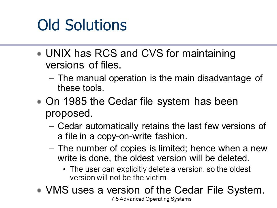 7.5 Advanced Operating Systems Old Solutions UNIX has RCS and CVS for maintaining versions of files.