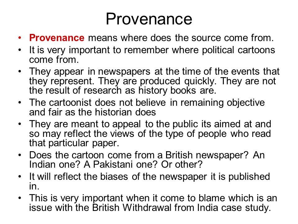 Provenance Provenance means where does the source come from. It is very important to remember where political cartoons come from. They appear in newsp