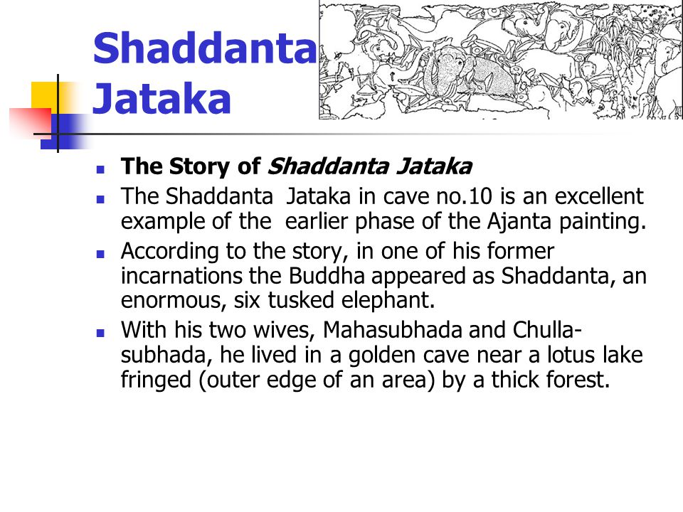 Shaddanta- Jataka The Story of Shaddanta Jataka The Shaddanta Jataka in cave no.10 is an excellent example of the earlier phase of the Ajanta painting.