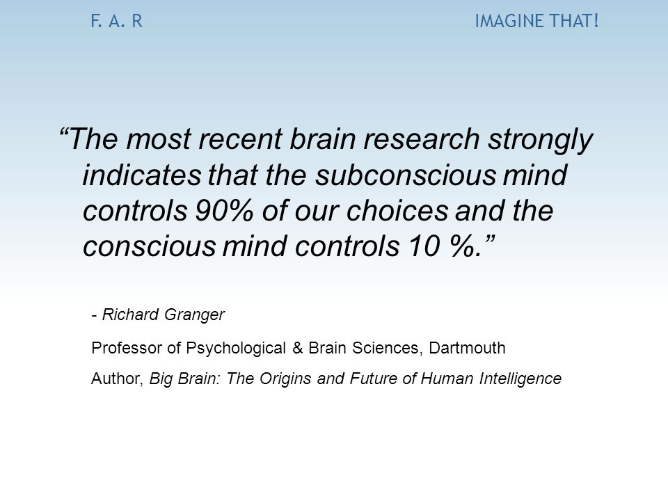 "F. A. RIMAGINE THAT! ""The most recent brain research strongly indicates that the subconscious mind controls 90% of our choices and the conscious mind"