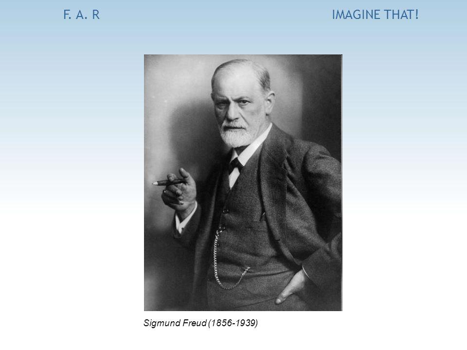 F. A. RIMAGINE THAT! Sigmund Freud (1856-1939)